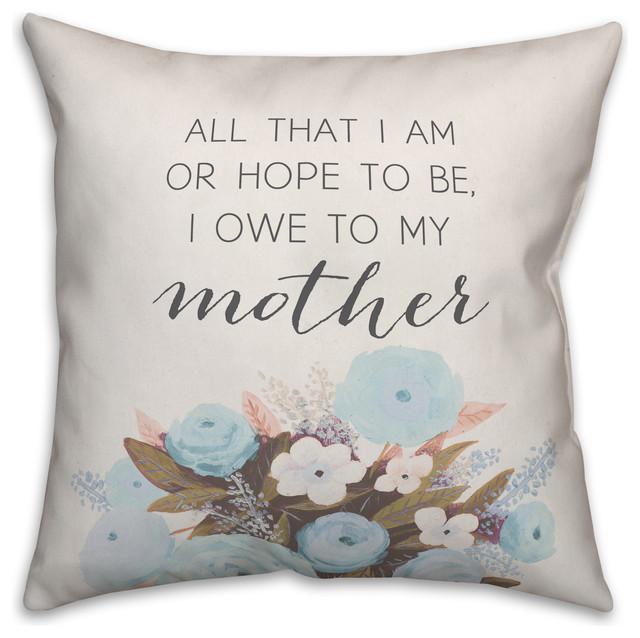 All that I am or hope to be I owe to my mother 16x16 Throw Pillow
