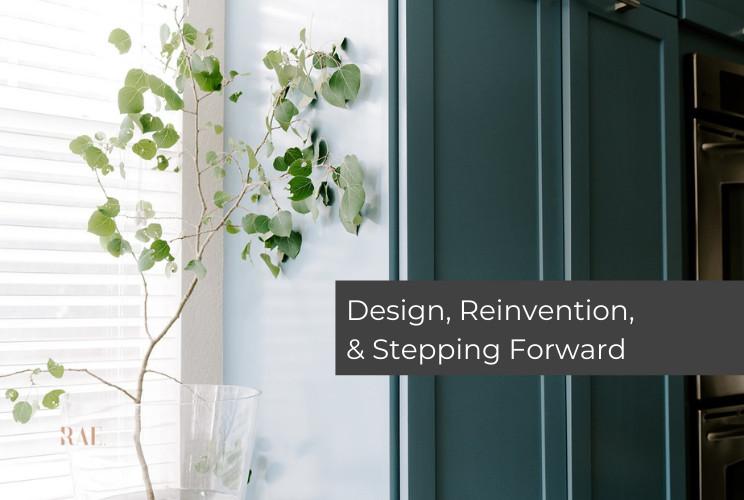 Design, Reinvention, & Stepping Forward | April 2021