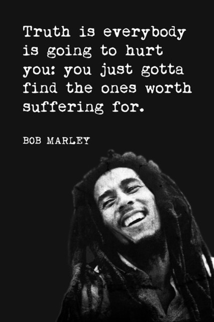 Truth Is Everybody Is Going To Hurt You, Bob Marley Quote ...
