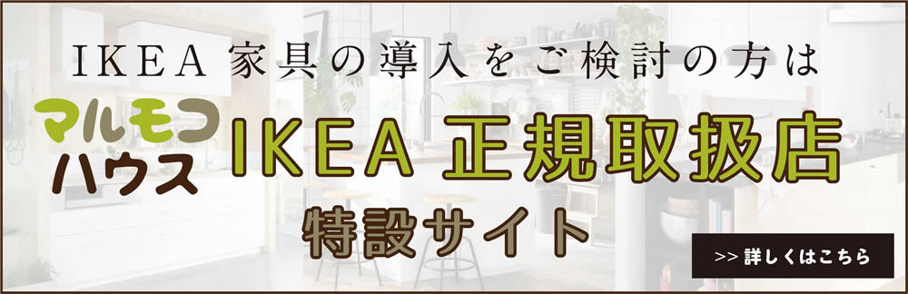 IKEA家具の導入をご検討の方は、マルモコハウスIKEA正規取扱店特設サイトへ。